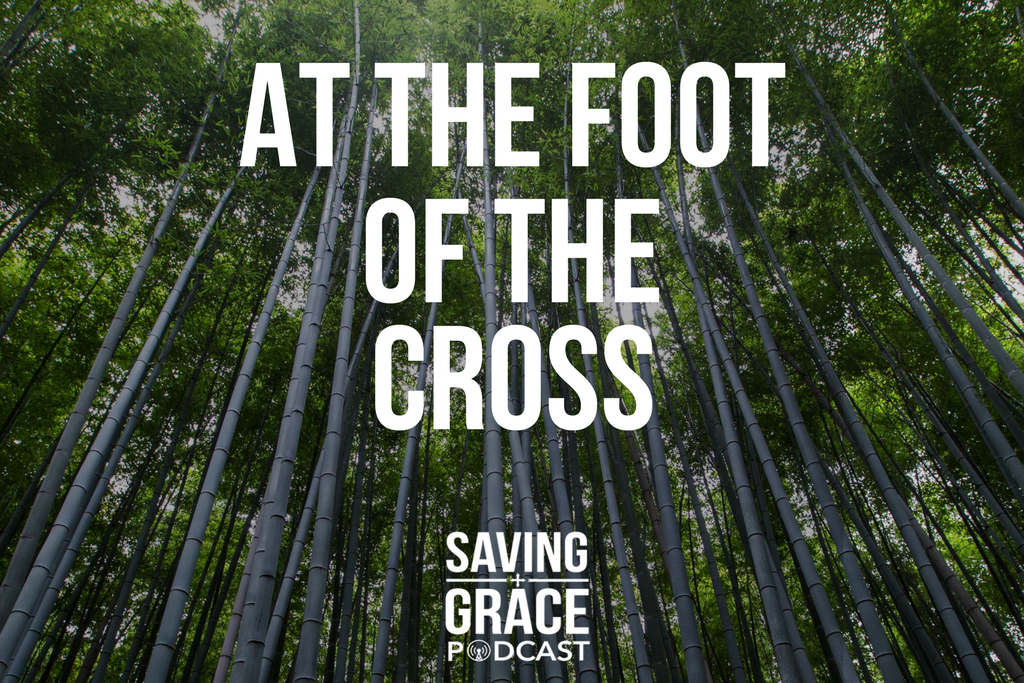 Episode 83 At the Foot of the Cross - Saving Grace Podcast